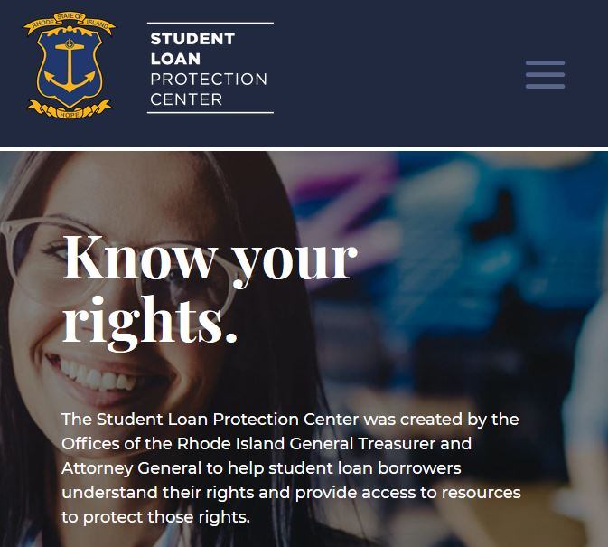 THE R.I. OFFICE of the Attorney General and the R.I. Office of the General Treasurer launched Thursday a new website, called studentloanrightsri.com, to offer support for student-loan borrowers and ensure them of their rights. / COURTESY STUDENTLOANRIGHTSRI.COM